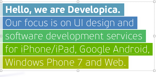 Hello, we are Developica. Our focus is on UI design and software development services for iPhone/iPad, Google Android, Windows Phone 7 and Web.